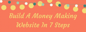 7 Steps To Build Your Money Making Website