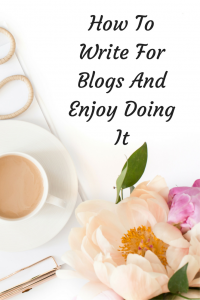 How To Write For Blogs And Enjoy Doing It