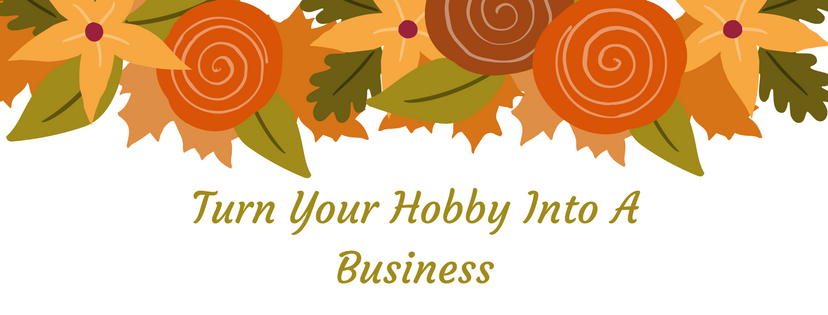 How To Turn Your Hobby Into A Business