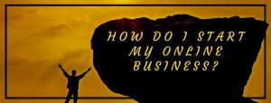 How Do I Start My Online Business? - 4 Things You Need To Do