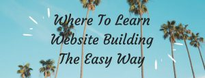 Where Can I Learn How To Build A Website? - The Easy And Right Way