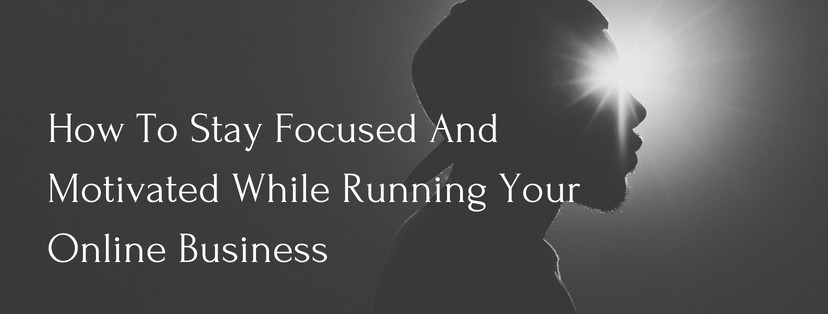 How To Stay Focused And Motivated When Running Your Online Business