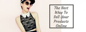 The Best Way To Sell Products Online - Do It Right And Sell More