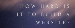 How Hard Is It To Build A Website Really ?