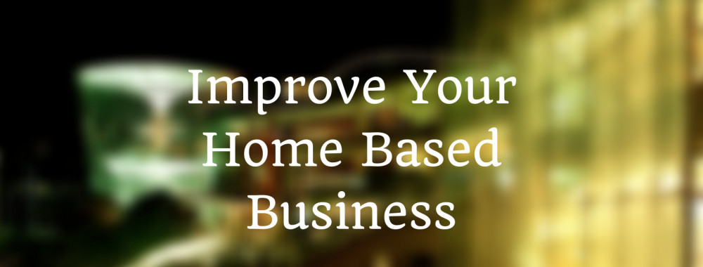 How To Improve Your Home Based Business